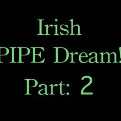Irish Pipe Dream! Part 2